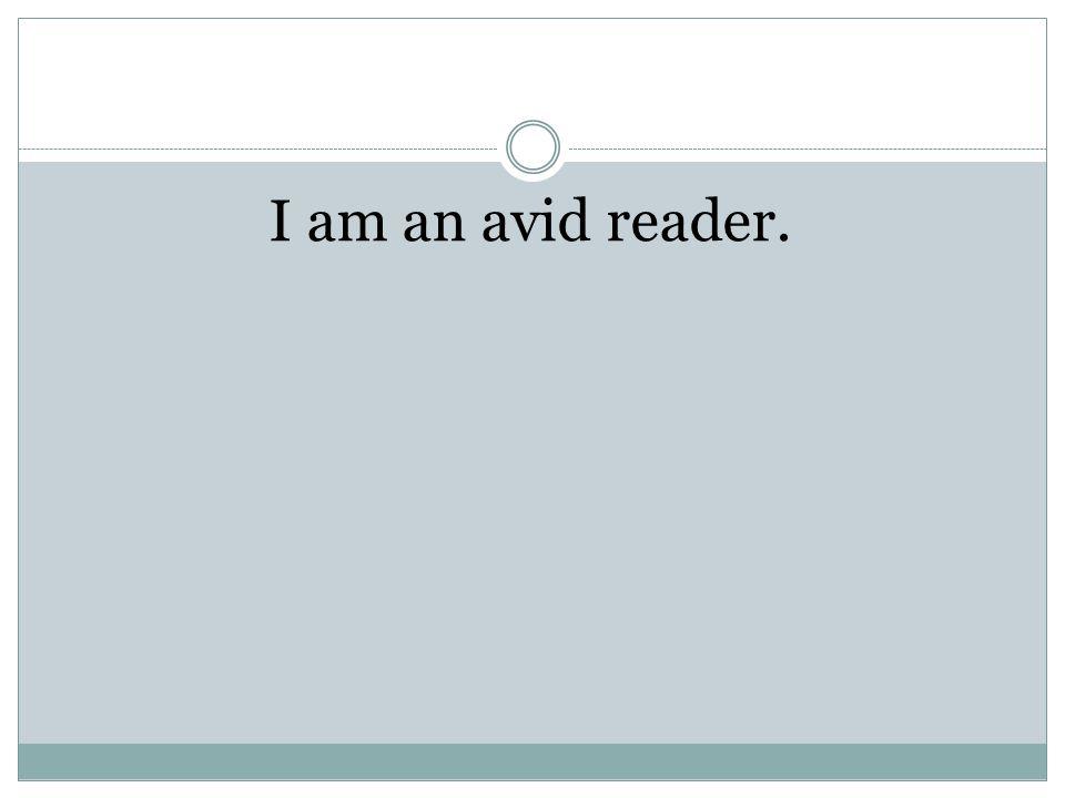 I am an avid reader.