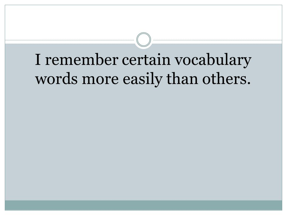 I remember certain vocabulary words more easily than others.
