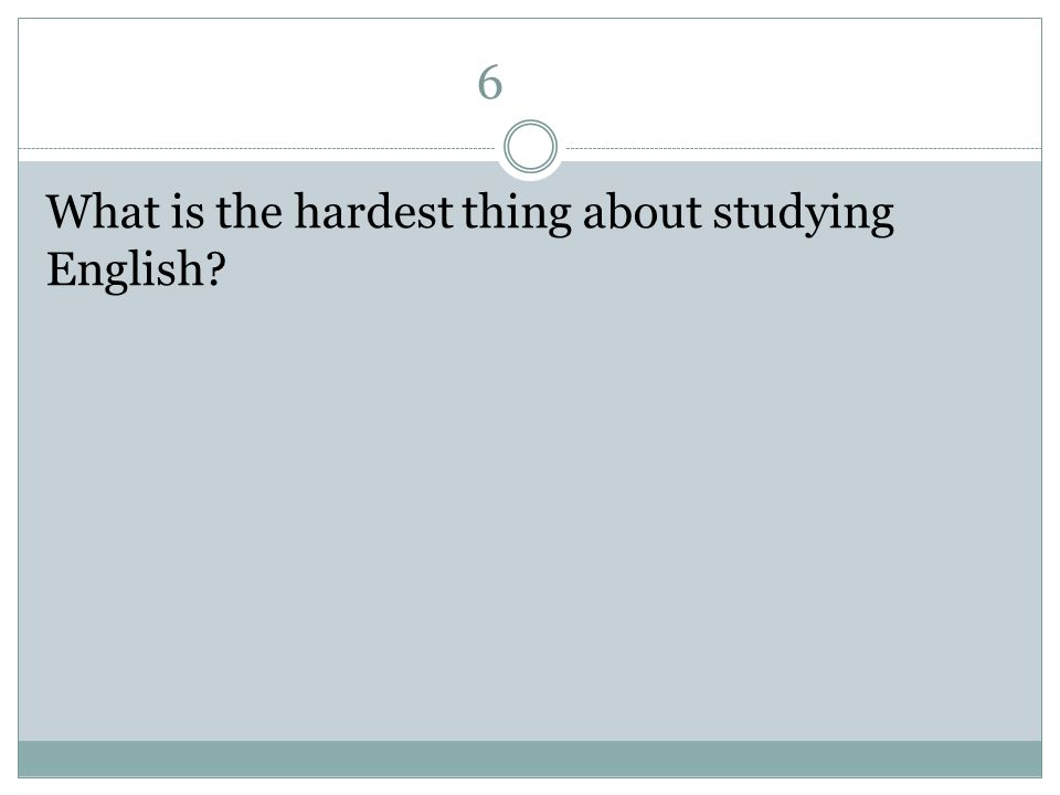 6 What is the hardest thing about studying English