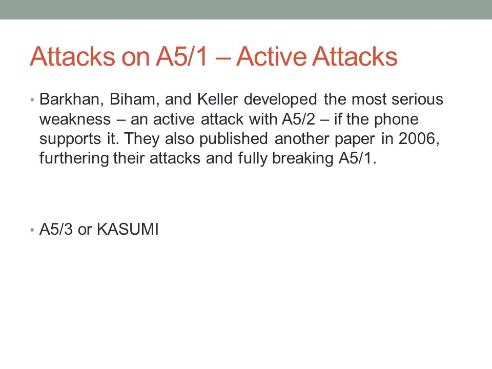 Attacks on A5/1 – Active Attacks Barkhan, Biham, and Keller developed the most serious weakness – an active attack with A5/2 – if the phone supports it.