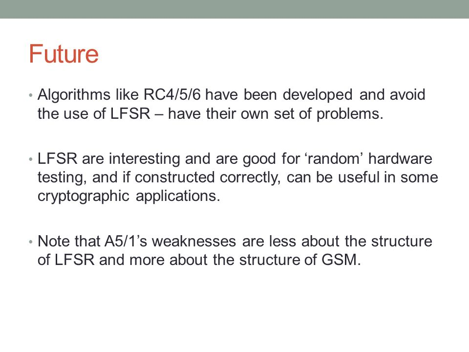 Future Algorithms like RC4/5/6 have been developed and avoid the use of LFSR – have their own set of problems.