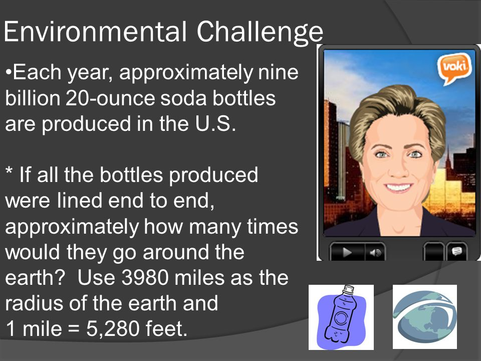 Environmental Challenge Each year, approximately nine billion 20-ounce soda bottles are produced in the U.S.