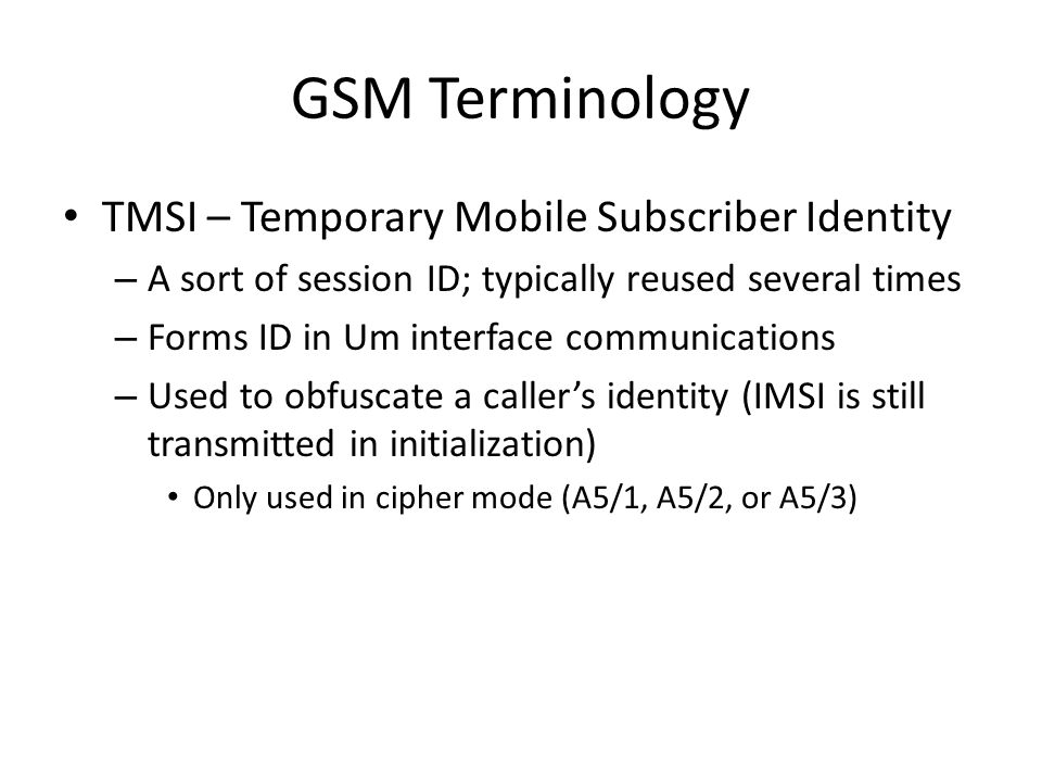 GSM Terminology TMSI – Temporary Mobile Subscriber Identity – A sort of session ID; typically reused several times – Forms ID in Um interface communic