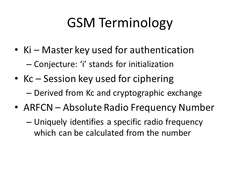 GSM Terminology Ki – Master key used for authentication – Conjecture: 'i' stands for initialization Kc – Session key used for ciphering – Derived from