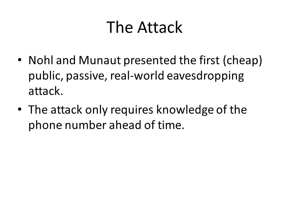 The Attack Nohl and Munaut presented the first (cheap) public, passive, real-world eavesdropping attack. The attack only requires knowledge of the pho