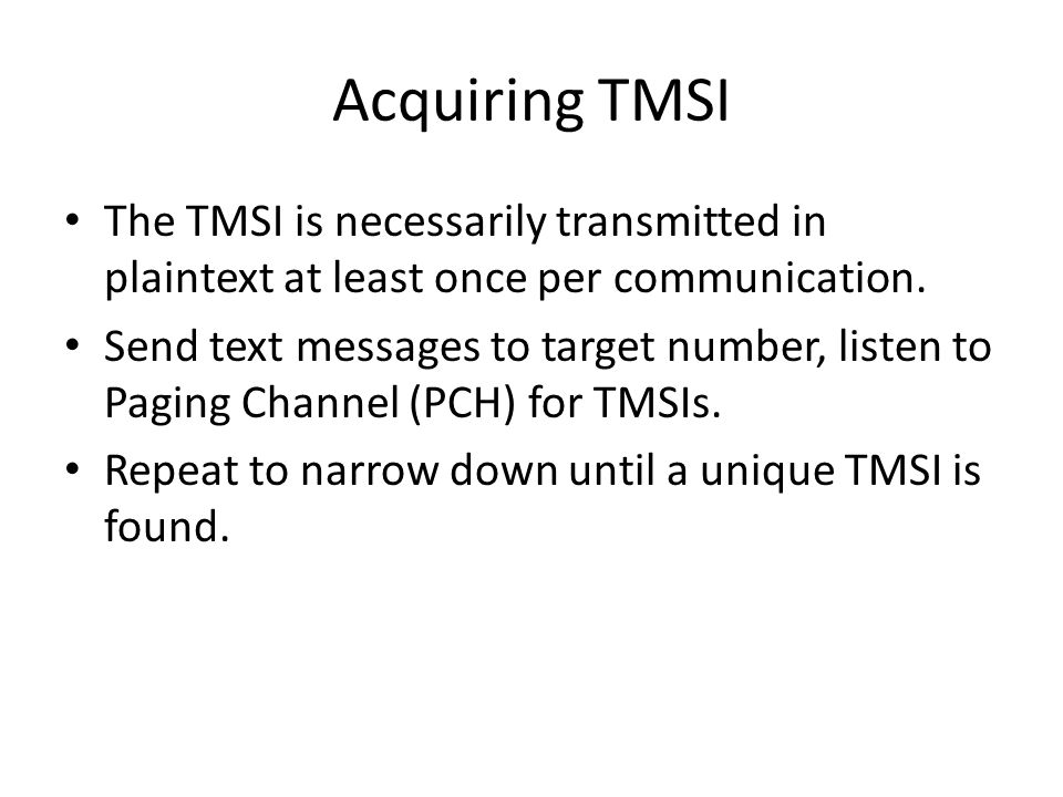 Acquiring TMSI The TMSI is necessarily transmitted in plaintext at least once per communication. Send text messages to target number, listen to Paging