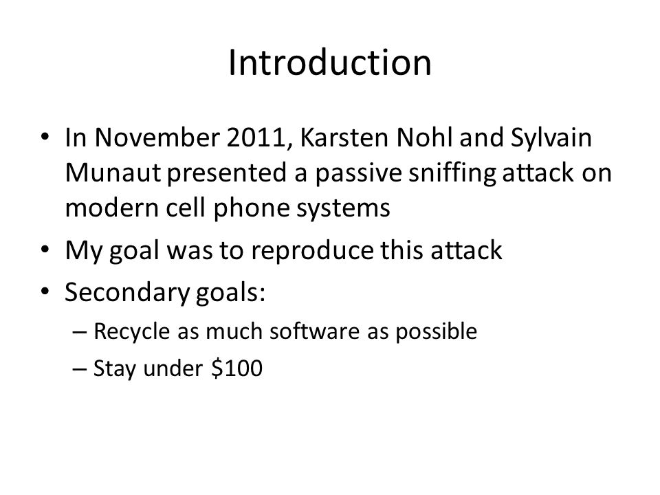 Introduction In November 2011, Karsten Nohl and Sylvain Munaut presented a passive sniffing attack on modern cell phone systems My goal was to reprodu