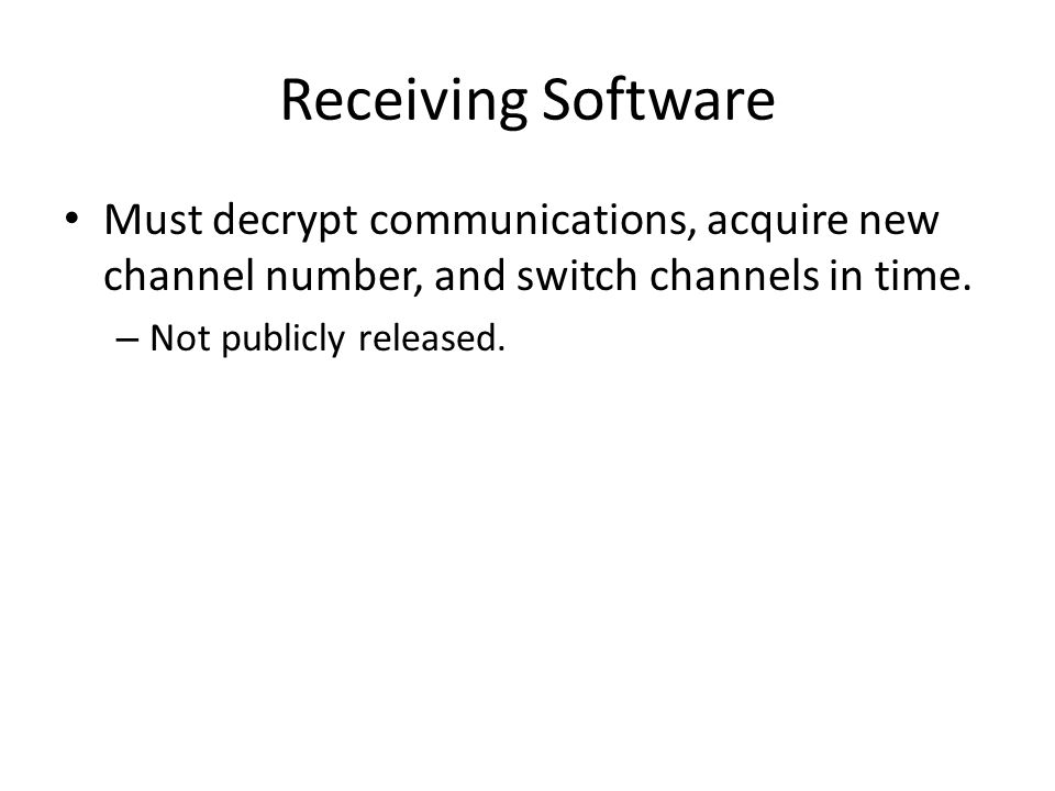 Receiving Software Must decrypt communications, acquire new channel number, and switch channels in time. – Not publicly released.