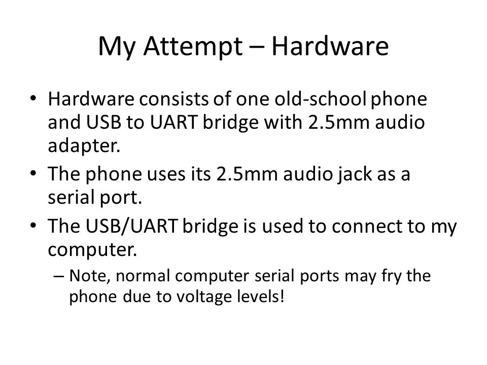 My Attempt – Hardware Hardware consists of one old-school phone and USB to UART bridge with 2.5mm audio adapter. The phone uses its 2.5mm audio jack a