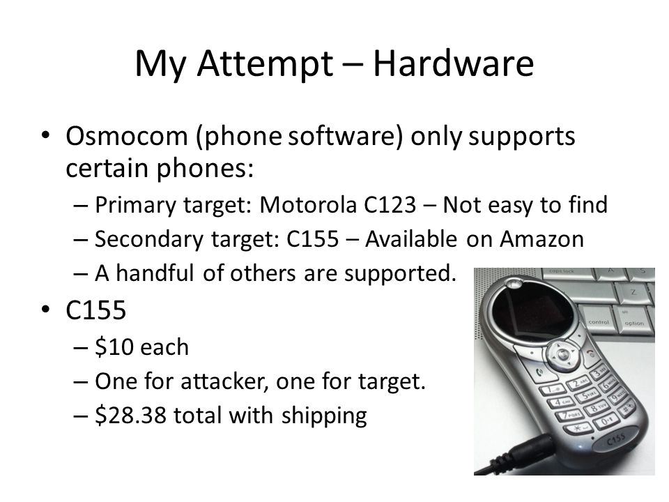 My Attempt – Hardware Osmocom (phone software) only supports certain phones: – Primary target: Motorola C123 – Not easy to find – Secondary target: C1