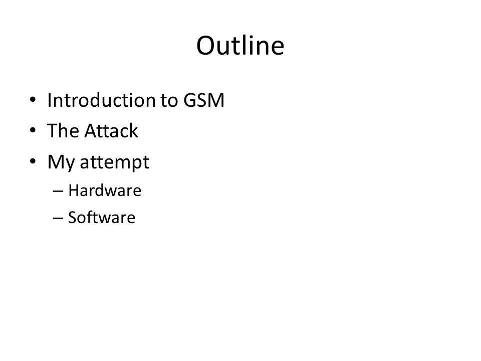 Outline Introduction to GSM The Attack My attempt – Hardware – Software