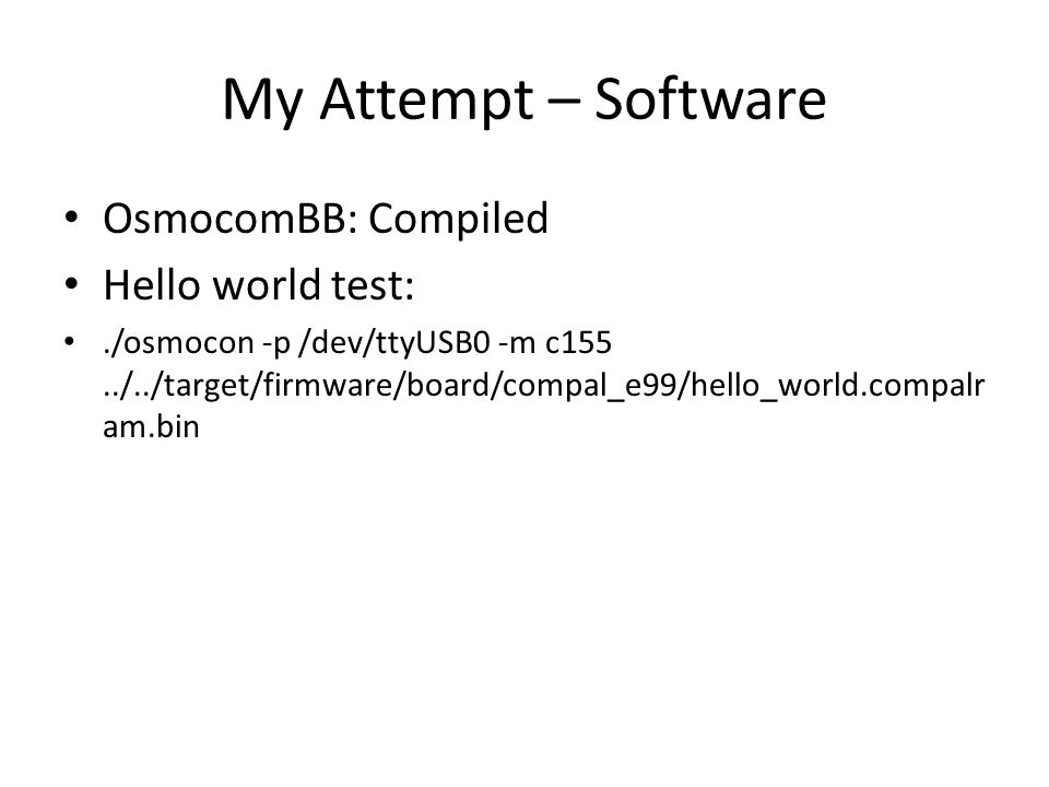 My Attempt – Software OsmocomBB: Compiled Hello world test:./osmocon -p /dev/ttyUSB0 -m c155../../target/firmware/board/compal_e99/hello_world.compalr