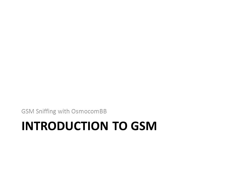 INTRODUCTION TO GSM GSM Sniffing with OsmocomBB