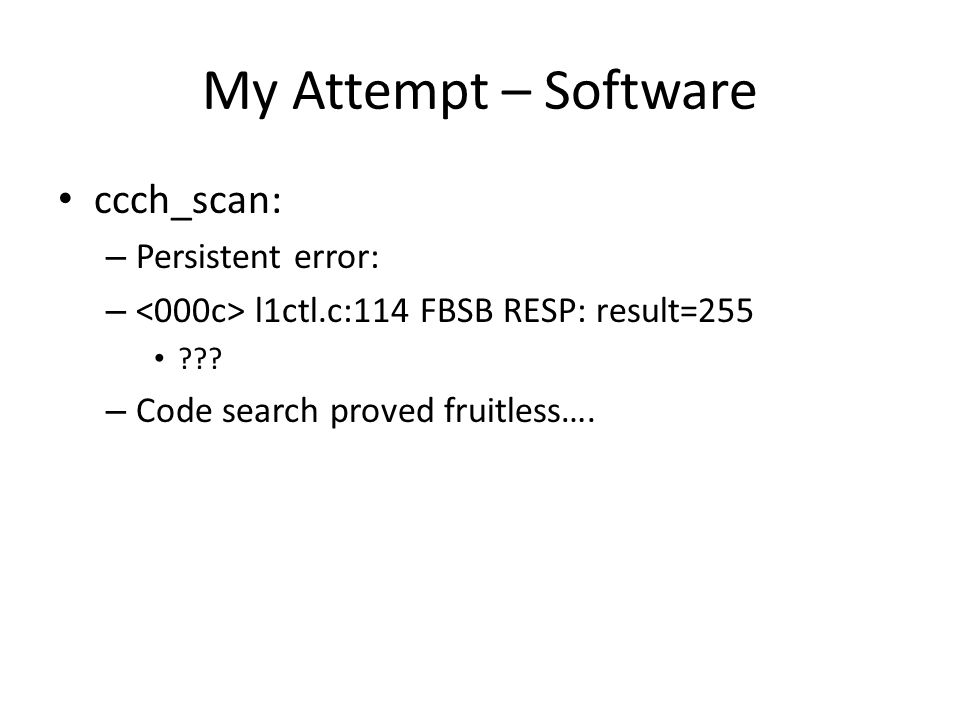 My Attempt – Software ccch_scan: – Persistent error: – l1ctl.c:114 FBSB RESP: result=255 ??? – Code search proved fruitless….