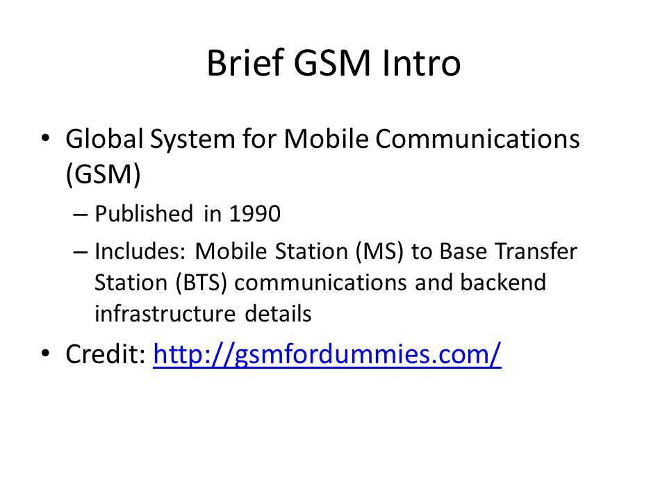 Brief GSM Intro Global System for Mobile Communications (GSM) – Published in 1990 – Includes: Mobile Station (MS) to Base Transfer Station (BTS) commu