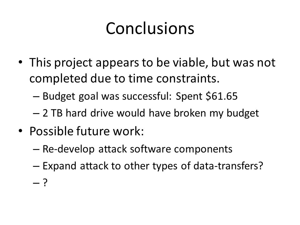 Conclusions This project appears to be viable, but was not completed due to time constraints. – Budget goal was successful: Spent $61.65 – 2 TB hard d