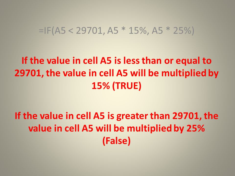 =IF(A5 < 29701, A5 * 15%, A5 * 25%) If the value in cell A5 is less than or equal to 29701, the value in cell A5 will be multiplied by 15% (TRUE) If the value in cell A5 is greater than 29701, the value in cell A5 will be multiplied by 25% (False)