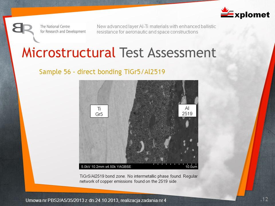 Microstructural Test Assessment.12 Umowa nr PBS2/A5/35/2013 z dn.24.10.2013, realizacja zadania nr 4 Sample 56 - direct bonding TiGr5/Al2519 Ti Gr5 Al 2519 New advanced layer Al-Ti materials with enhanced ballistic resistance for aeronautic and space constructions TiGr5/Al2519 bond zone.