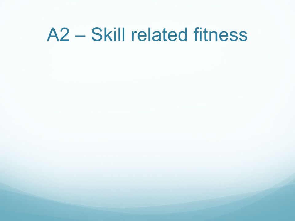 A2 – Skill related fitness