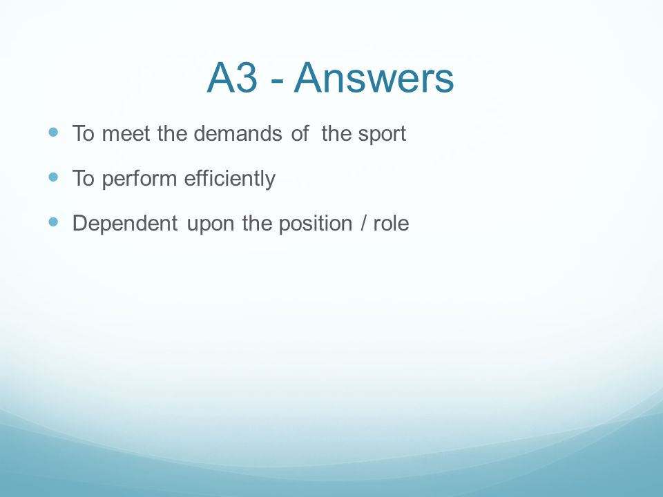 A3 - Answers To meet the demands of the sport To perform efficiently Dependent upon the position / role
