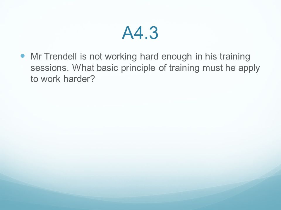 A4.3 Mr Trendell is not working hard enough in his training sessions.