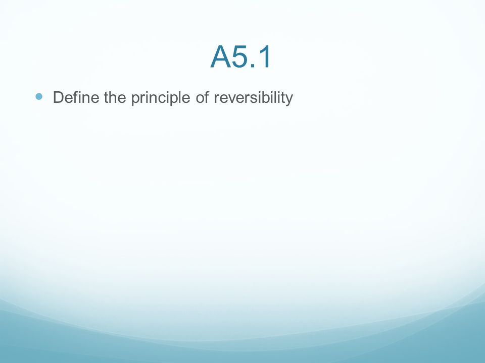 A5.1 Define the principle of reversibility