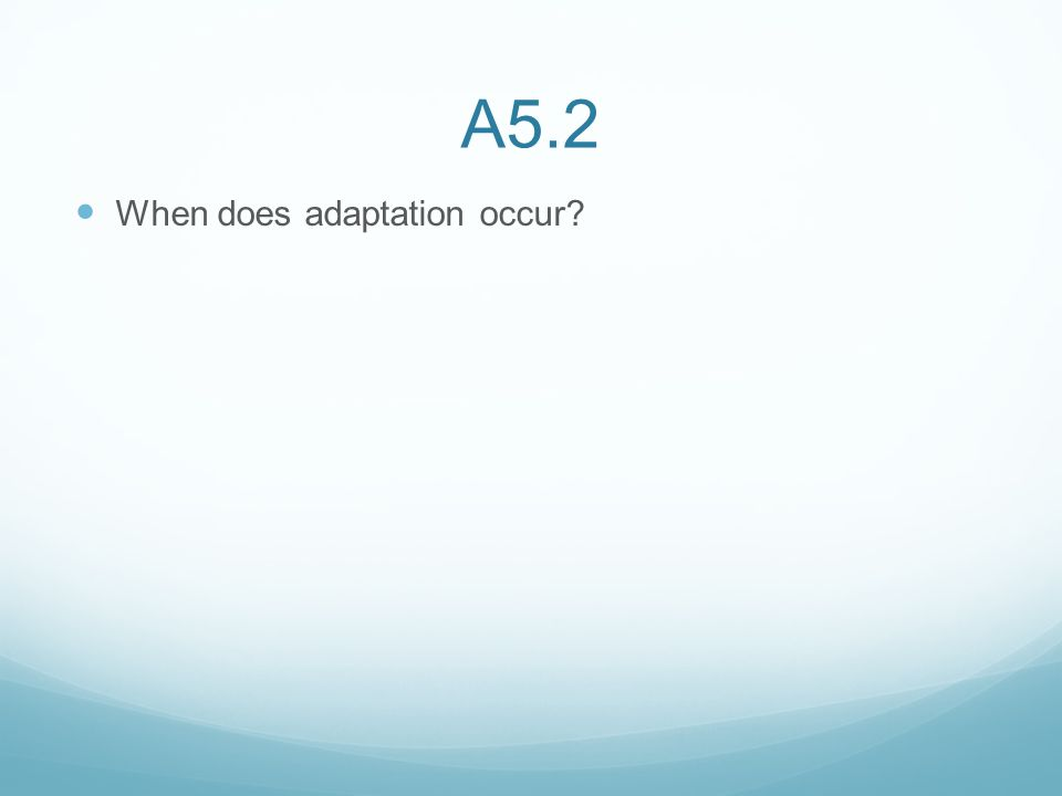 A5.2 When does adaptation occur?