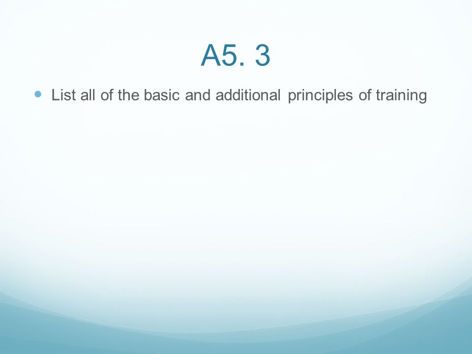 A5. 3 List all of the basic and additional principles of training