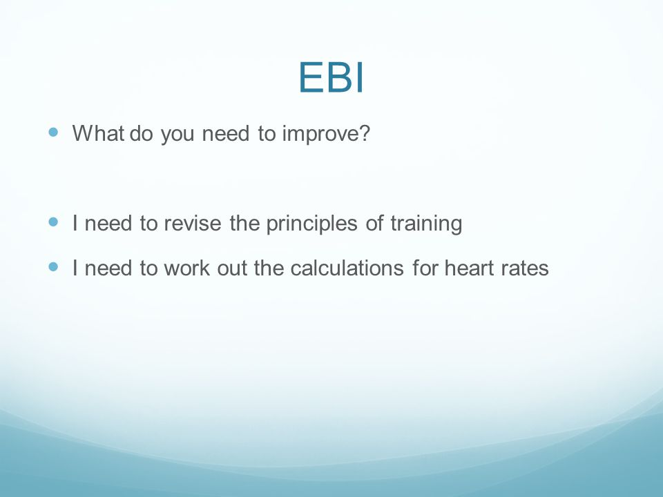 EBI What do you need to improve? I need to revise the principles of training I need to work out the calculations for heart rates