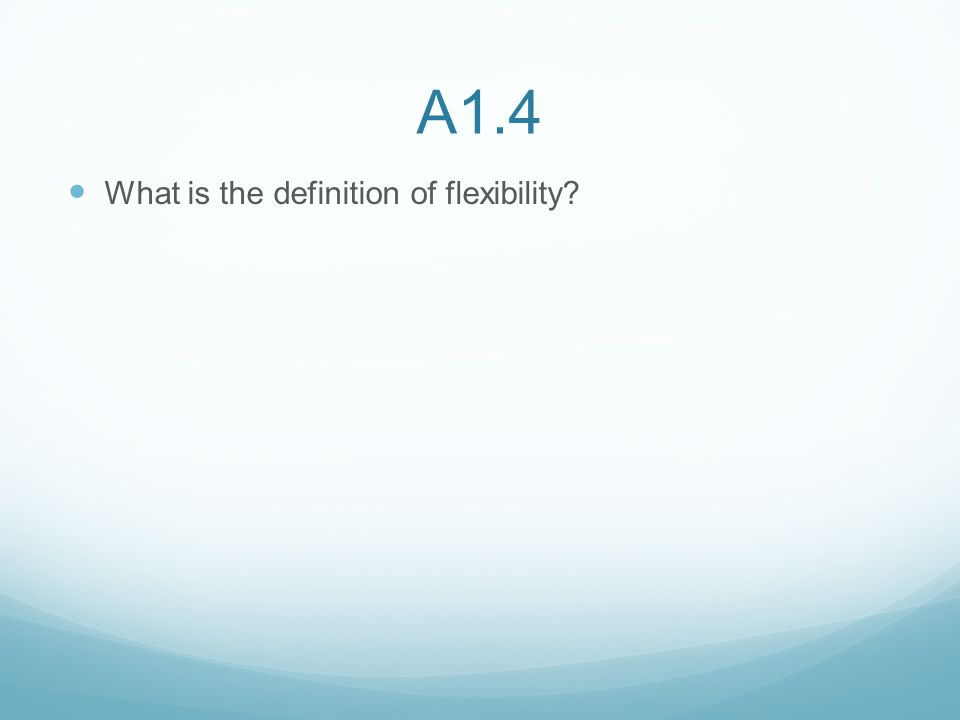 A1.4 What is the definition of flexibility?