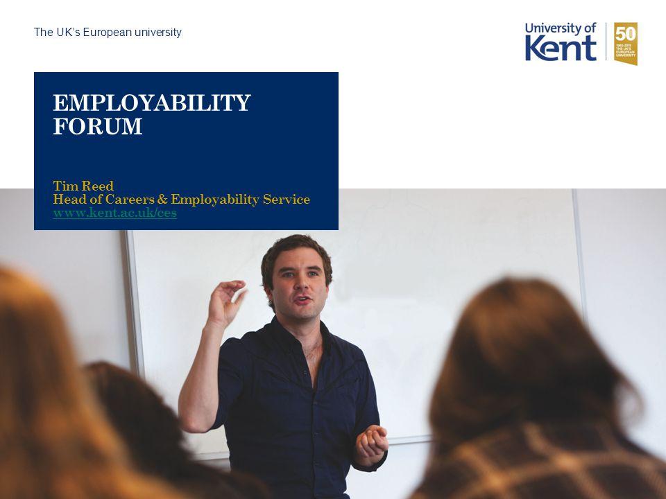 The UK's European university EMPLOYABILITY FORUM Tim Reed Head of Careers & Employability Service www.kent.ac.uk/ces