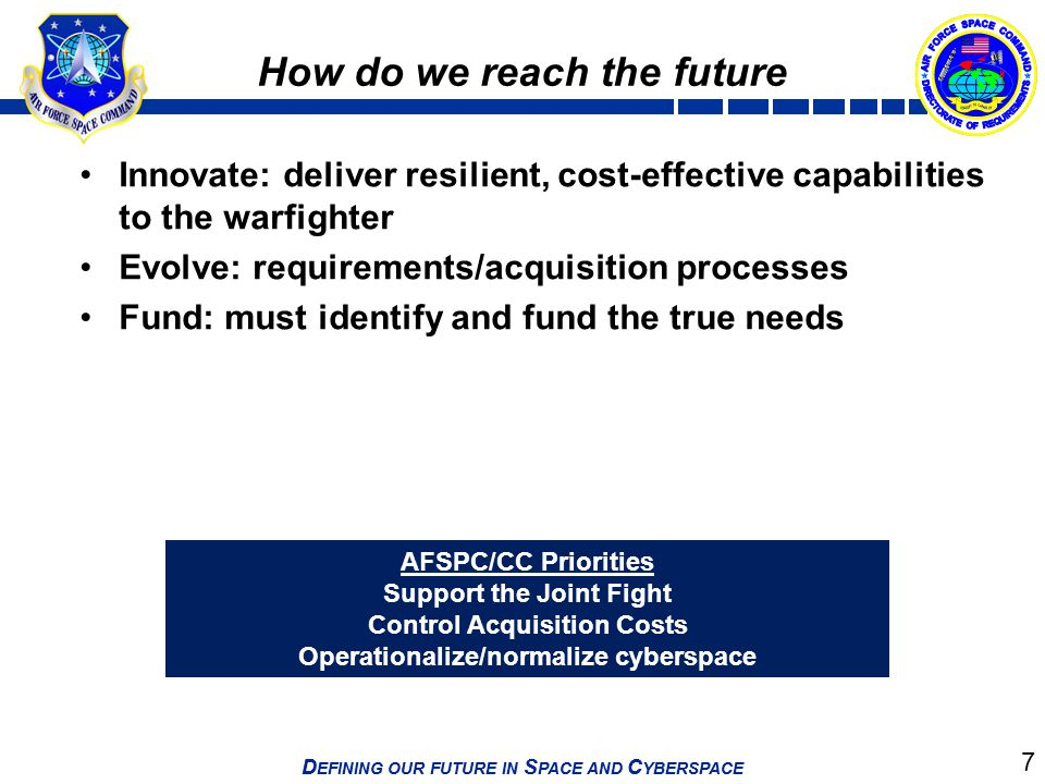 7 D EFINING OUR FUTURE IN S PACE AND C YBERSPACE 7 How do we reach the future Innovate: deliver resilient, cost-effective capabilities to the warfight