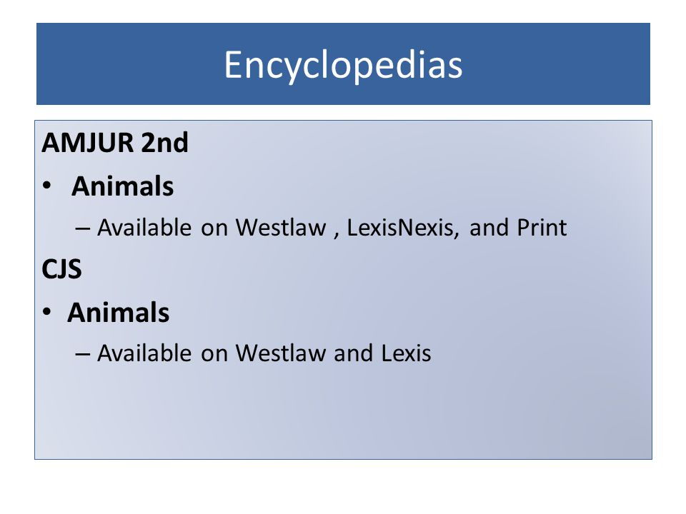 Encyclopedias AMJUR 2nd Animals – Available on Westlaw, LexisNexis, and Print CJS Animals – Available on Westlaw and Lexis