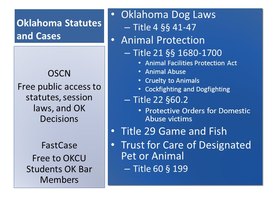Oklahoma Statutes and Cases Oklahoma Dog Laws – Title 4 §§ 41-47 Animal Protection – Title 21 §§ 1680-1700 Animal Facilities Protection Act Animal Abuse Cruelty to Animals Cockfighting and Dogfighting – Title 22 §60.2 Protective Orders for Domestic Abuse victims Title 29 Game and Fish Trust for Care of Designated Pet or Animal – Title 60 § 199 Oklahoma Dog Laws – Title 4 §§ 41-47 Animal Protection – Title 21 §§ 1680-1700 Animal Facilities Protection Act Animal Abuse Cruelty to Animals Cockfighting and Dogfighting – Title 22 §60.2 Protective Orders for Domestic Abuse victims Title 29 Game and Fish Trust for Care of Designated Pet or Animal – Title 60 § 199 OSCN Free public access to statutes, session laws, and OK Decisions FastCase Free to OKCU Students OK Bar Members