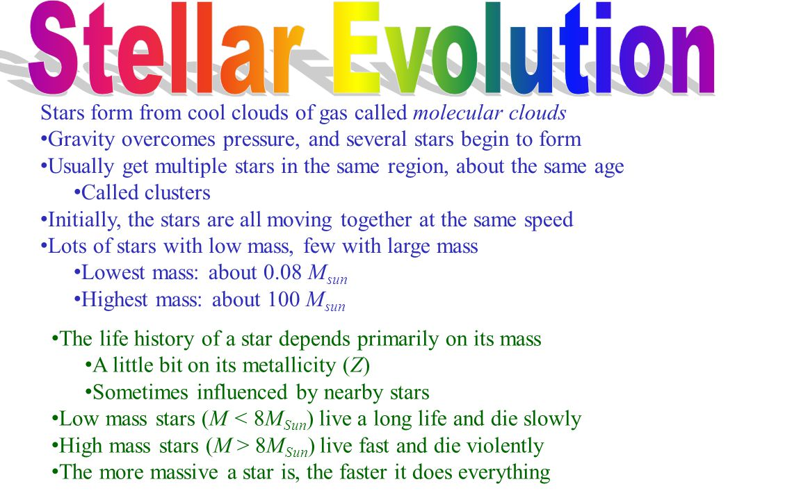 The life history of a star depends primarily on its mass A little bit on its metallicity (Z) Sometimes influenced by nearby stars Low mass stars (M < 8M Sun ) live a long life and die slowly High mass stars (M > 8M Sun ) live fast and die violently The more massive a star is, the faster it does everything Stars form from cool clouds of gas called molecular clouds Gravity overcomes pressure, and several stars begin to form Usually get multiple stars in the same region, about the same age Called clusters Initially, the stars are all moving together at the same speed Lots of stars with low mass, few with large mass Lowest mass: about 0.08 M sun Highest mass: about 100 M sun