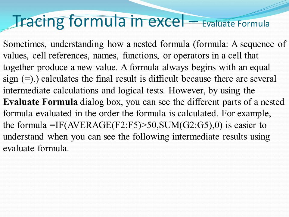 Tracing formula in excel – Evaluate Formula Sometimes, understanding how a nested formula (formula: A sequence of values, cell references, names, functions, or operators in a cell that together produce a new value.