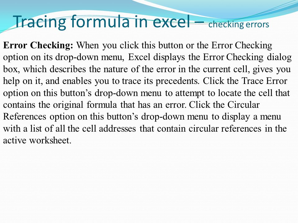 Tracing formula in excel – checking errors Error Checking: When you click this button or the Error Checking option on its drop-down menu, Excel displays the Error Checking dialog box, which describes the nature of the error in the current cell, gives you help on it, and enables you to trace its precedents.