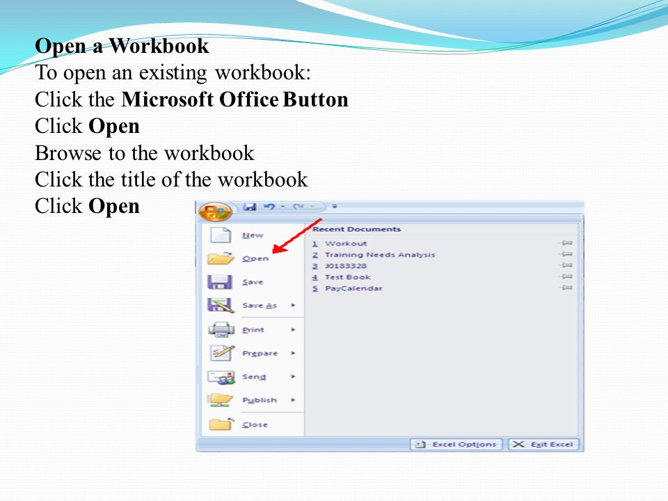 Open a Workbook To open an existing workbook: Click the Microsoft Office Button Click Open Browse to the workbook Click the title of the workbook Click Open