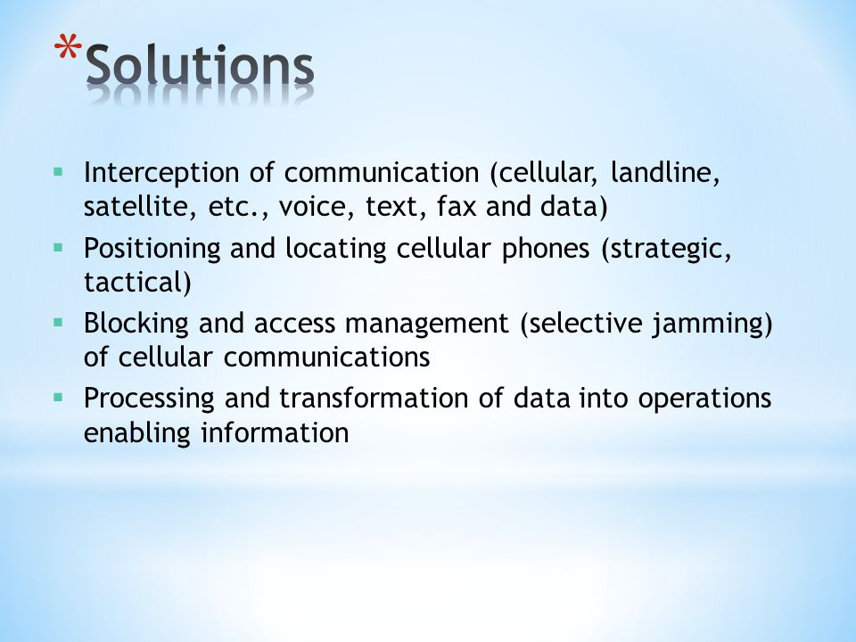  Interception of communication (cellular, landline, satellite, etc., voice, text, fax and data)  Positioning and locating cellular phones (strategic