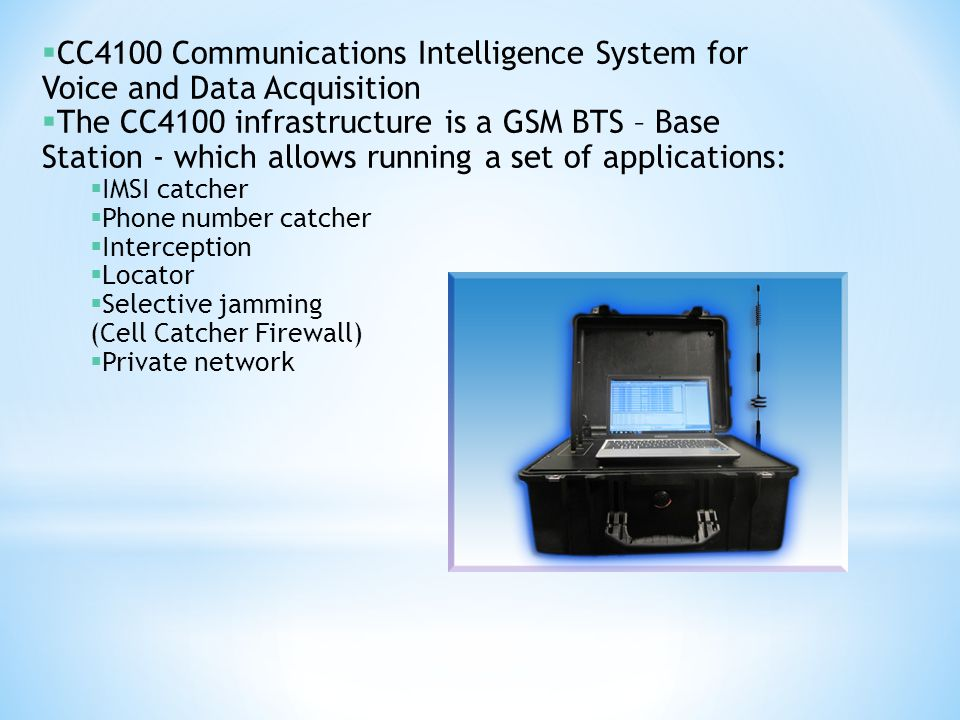  CC4100 Communications Intelligence System for Voice and Data Acquisition  The CC4100 infrastructure is a GSM BTS – Base Station - which allows runn