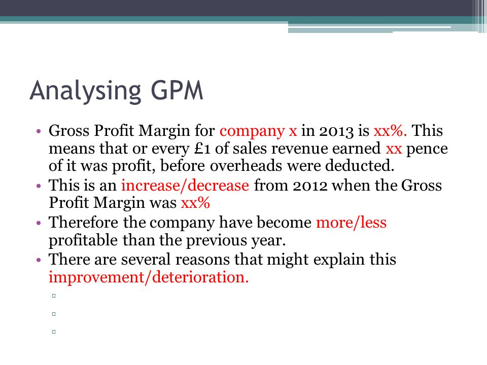 Analysing GPM Gross Profit Margin for company x in 2013 is xx%. This means that or every £1 of sales revenue earned xx pence of it was profit, before