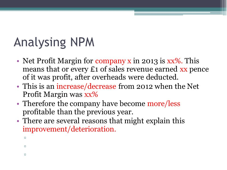 Analysing NPM Net Profit Margin for company x in 2013 is xx%. This means that or every £1 of sales revenue earned xx pence of it was profit, after ove