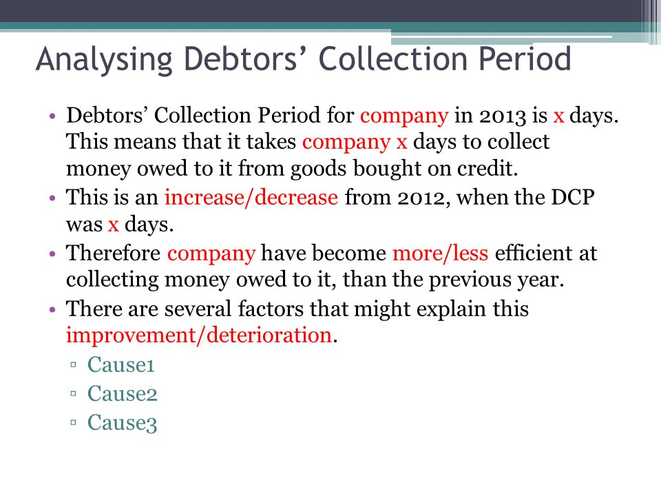 Analysing Debtors' Collection Period Debtors' Collection Period for company in 2013 is x days. This means that it takes company x days to collect mone