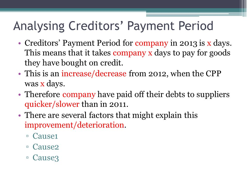 Analysing Creditors' Payment Period Creditors' Payment Period for company in 2013 is x days. This means that it takes company x days to pay for goods