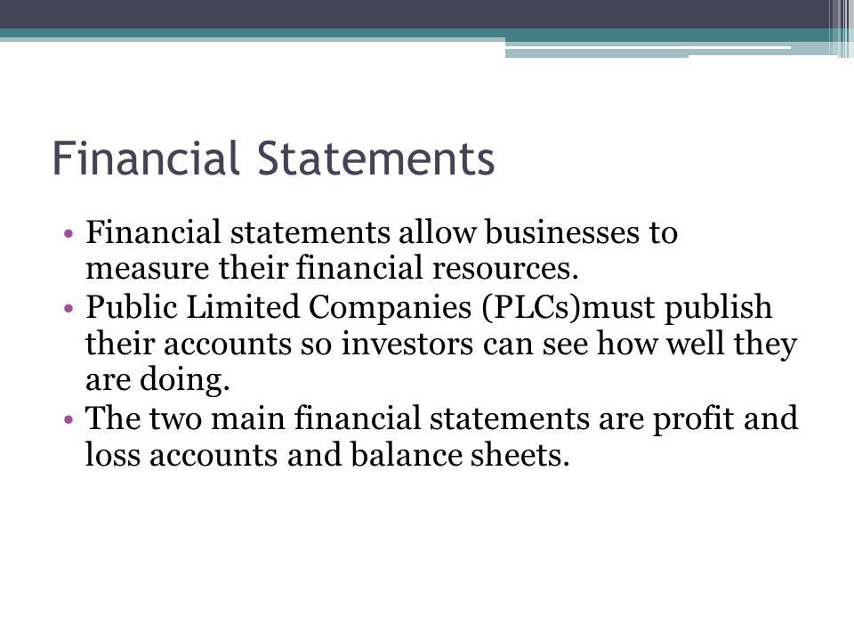 Financial Statements Financial statements allow businesses to measure their financial resources. Public Limited Companies (PLCs)must publish their acc