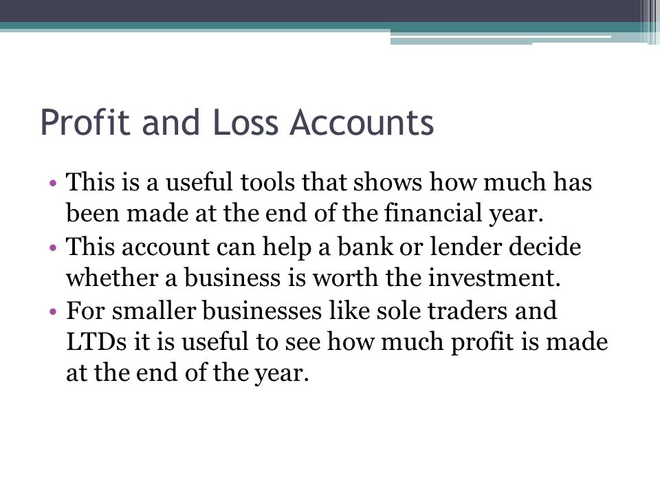 Profit and Loss Accounts This is a useful tools that shows how much has been made at the end of the financial year. This account can help a bank or le