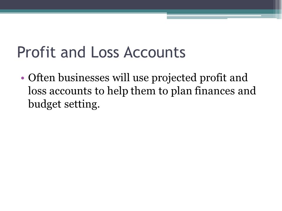 Profit and Loss Accounts Often businesses will use projected profit and loss accounts to help them to plan finances and budget setting.