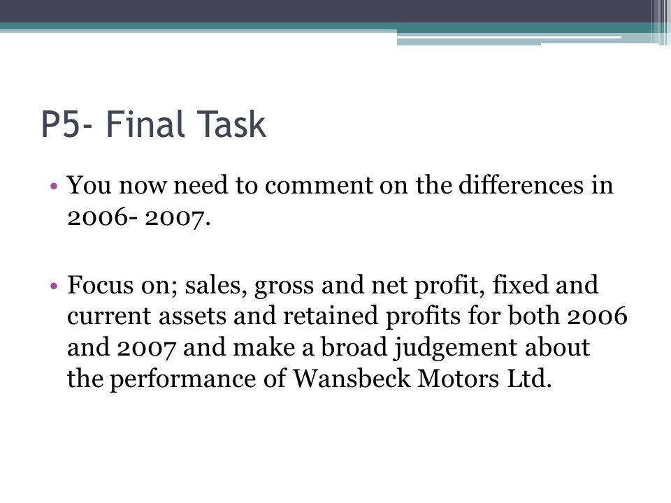 P5- Final Task You now need to comment on the differences in 2006- 2007. Focus on; sales, gross and net profit, fixed and current assets and retained