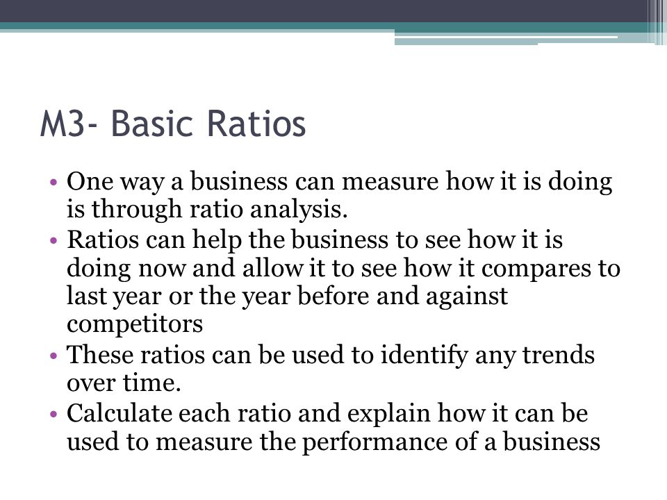 M3- Basic Ratios One way a business can measure how it is doing is through ratio analysis.