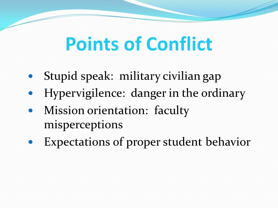 Points of Conflict Stupid speak: military civilian gap Hypervigilence: danger in the ordinary Mission orientation: faculty misperceptions Expectations